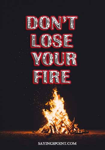 "motivational sayings - ""Don't lose your fire."" —Unknown"