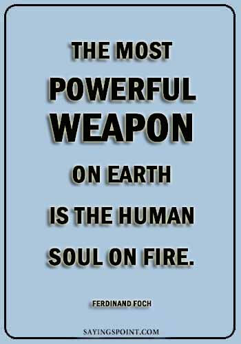 "fire quotes for instagram - ""The most powerful weapon on earth is the human soul on fire."" —Ferdinand Foch"