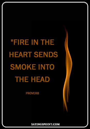 "Fire Proverb - ""Fire in the heart sends smoke into the head."" —Proverb"