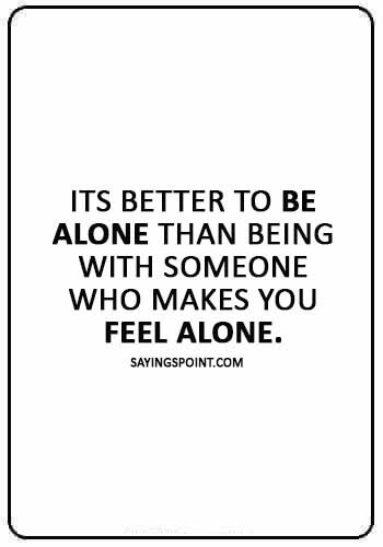 """Alone Sayings - """"Its better to be alone than being with someone who makes you feel alone."""""""