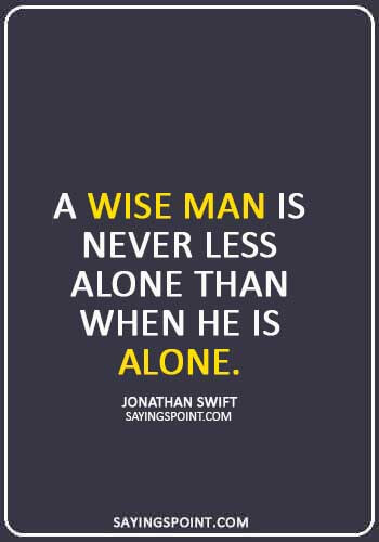"""stand alone quotes - """"A wise man is never less alone than when he is Alone."""" —Jonathan Swift"""