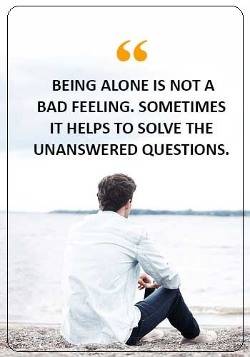 """alone quotes sad - """"Being alone is not a bad feeling. Sometimes it helps to solve the unanswered questions."""""""
