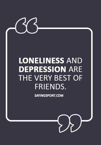 """Alone Sayings - """"Loneliness and depression are the very best of friends."""""""