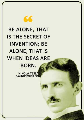"""Alone Sayings - """"Be alone, that is the secret of invention; be alone, that is when ideas are born."""" —Nikola Tesla"""