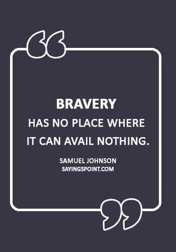 """bravery quotes about life - """"Bravery has no place where it can avail nothing."""" —Samuel Johnson"""