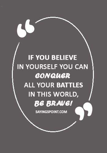"""Be Brave Quotes - """"If you believe in yourself you can conquer all your battles in this world, be brave!"""""""