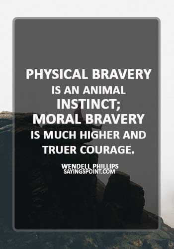 """brave man quotes - """"Physical bravery is an animal instinct; moral bravery is much higher and truer courage."""" —Wendell Phillips"""