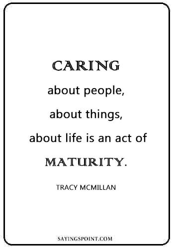 "Caring Sayings - ""Caring – about people, about things, about life – is an act of maturity."" —Tracy McMillan"