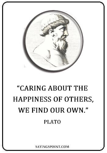 "Caring Sayings - ""Caring about the happiness of others, we find our own."" —Plato"