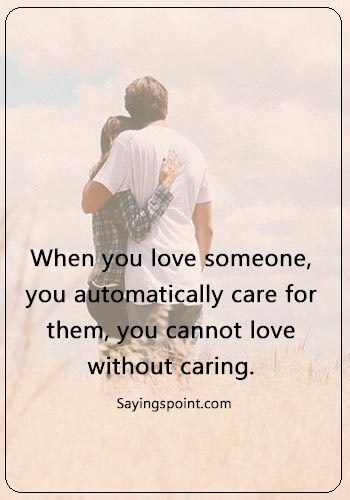 "Caring Quotes - ""When you love someone, you automatically care for them, you cannot love without caring."""