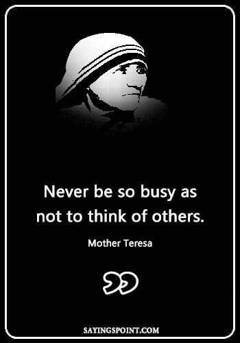 "Love Caring Quotes - ""Never be so busy as not to think of others."" —Mother Teresa"