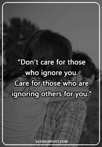 "caring quotes for lovers - ""Don't care for those who ignore you. Care for those who are ignoring others for you."" —Unknown"