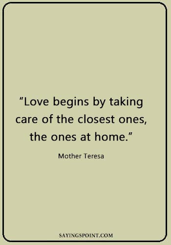 "caring quotes for him - ""Love begins by taking care of the closest ones, the ones at home."" —Mother Teresa"