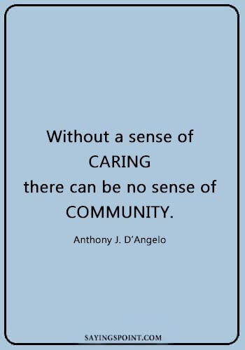 "caring quotes for lovers - ""Without a sense of caring, there can be no sense of community."" —Anthony J. D'Angelo"