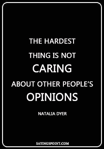 "caring quotes for him - ""The hardest thing is not caring about other people's opinions."" —Natalia Dyer"