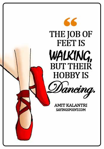 Dance Quotes - The job of feets is walking, but their hobby is dancing. - Amit Kalantri