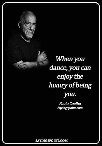 short dance quotes and sayings- When you dance, you can enjoy the luxury of being you. - Paulo Coelho