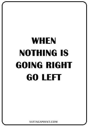"Short Funny Quotes - ""When nothing is going right, go left."" —Unknown"