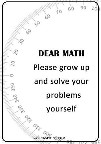 "Funny Sayings - ""Dear maths…!! Please grow up and solve your problems yourself!"" —Unknown"