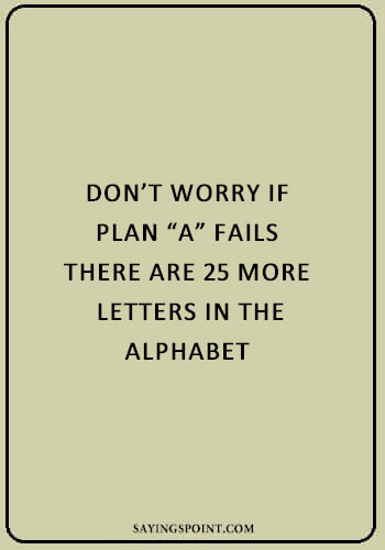 "short funny sayings - ""Don't worry if plan A fails, there are 25 more letters in the alphabet."" —Unknown"