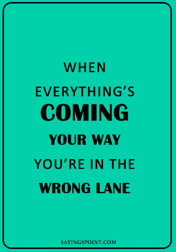"Funny Sayings - ""When everything's coming your way, you're in the wrong lane."" —Unknown"