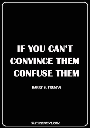 "short funny sayings - ""If you can't convince them, confuse them."" —Harry S. Truman"