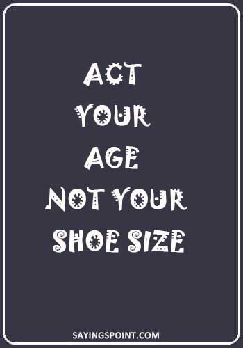 """Growing up Quotes - """"Act your age not your shoe size."""""""