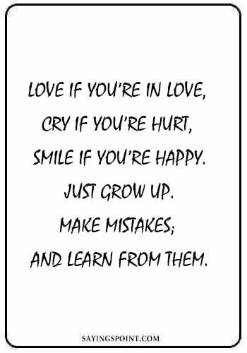 """Growing quotes - """"Love if you're in love, cry if you're hurt, smile if you're happy. Just grow up. Make mistakes; and learn from them."""