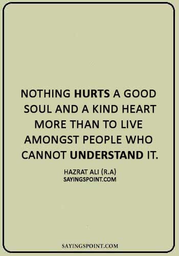 """imam ali quotes on knowledge - """"Nothing hurts a good soul and a kind heart more than to live amongst people who cannot understand it."""" —Hazrat Ali (R.A)"""
