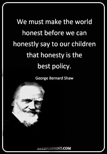 """honest quotes about life - """"We must make the world honest before we can honestly say to our children that honesty is the best policy."""" —George Bernard Shaw"""
