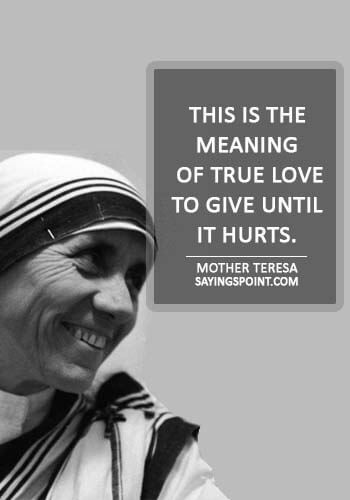 """hurt quotes for him - """"This is the meaning of true love, to give until it hurts."""" —Mother Teresa"""