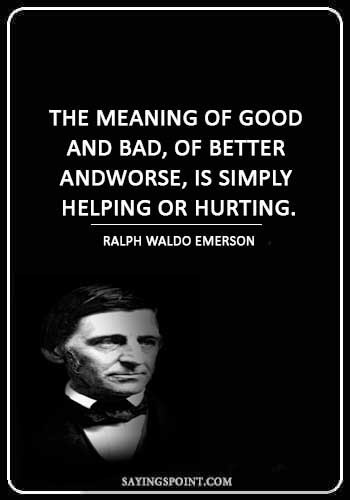 """Hurt Sayings - """"The meaning of good and bad, of better and worse, is simply helping or hurting."""" —Ralph Waldo Emerson"""