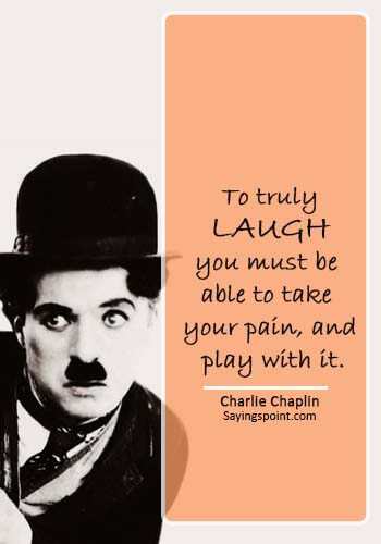 """inspirational quotes hurt - """"To truly laugh, you must be able to take your pain, and play with it."""" —Charlie Chaplin"""