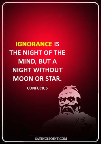 """ignorance sayings - """"Ignorance is the night of the mind, but a night without moon or star."""" —Confucius"""