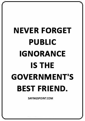 """ignorance is bliss quotes - """"Never forget public ignorance is the government's best friend."""""""