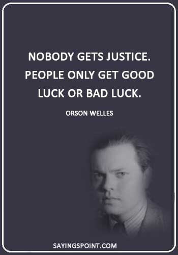 """justice sayings - """"Nobody gets justice. People only get good luck or bad luck."""" —Orson Welles"""