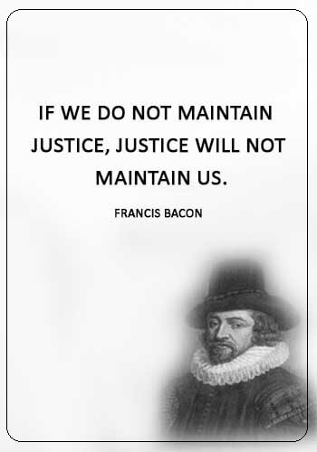 """Justice Sayings - """"If we do not maintain justice, justice will not maintain us."""" —Francis Bacon"""