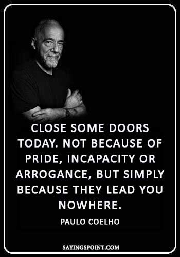 """Paulo coelho Quotes - """"Close some doors today. Not because of pride, incapacity or arrogance, but simply because they lead you nowhere."""" —Paulo Coelho"""