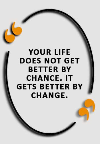 """inspirational life lessons - """"Your life does not get better by chance. It gets better by change."""""""