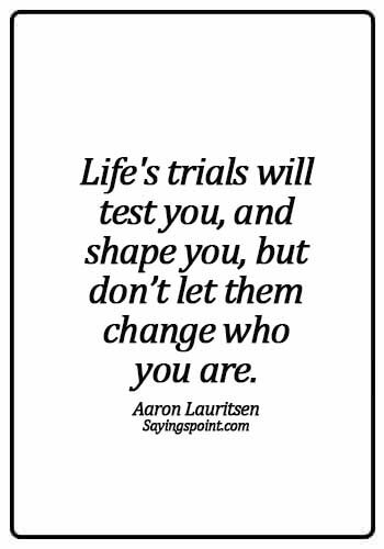 Never Regret Sayings - Life's trials will test you, and shape you, but don't let them change who you are. - Aaron Lauritsen