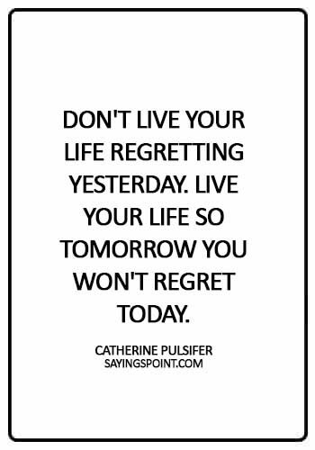 Life Quotes - Don't live your life regretting yesterday. Live your life so tomorrow you won't regret today. - Catherine Pulsifer