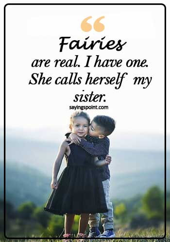 sister bond quotes and sayings - Fairies are real… I have one. She calls herself my sister.