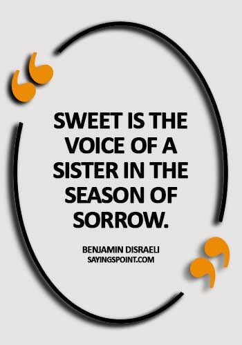 famous quotes about sisters - Sweet is the voice of a sister in the season of sorrow. - Benjamin Disraeli