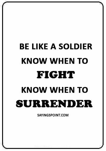 "Soldier Quotes - ""Be like a soldier, know when to fight, know when to surrender."""