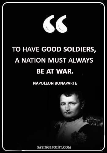 "Napoleon Bonaparte Quotes - ""To have good soldiers, a nation must always be at war."" —Napoleon Bonaparte"