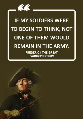 "Soldier Sayings - ""If my soldiers were to begin to think, not one of them would remain in the army."" —Frederick The Great"