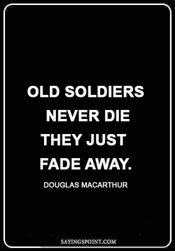 "soldier love quotes - ""Old soldiers never die; they just fade away."" —Douglas Macarthur"