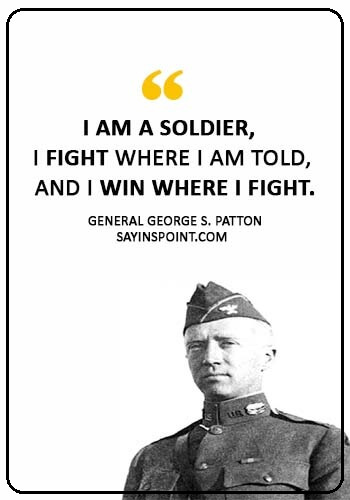 "General Patton quotes - ""I am a Soldier, I fight where I am told, and I win where I fight."" —General George S. Patton"