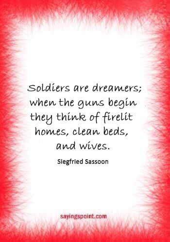 "Army Quotes -  ""Soldiers are dreamers; when the guns begin they think of firelit homes, clean beds, and wives."" —Siegfried Sassoon"