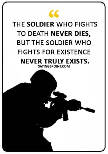 "Soldier Quotes - ""The soldier who fights to death never dies, but the soldier who fights for existence never truly exists."""